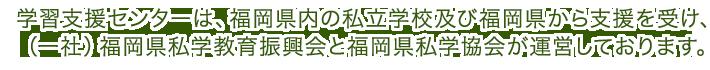 学習支援センターは、福岡県内の私立学校及び福岡県から支援を受け、 (一社)福岡県私学教育振興会と福岡県私学協会が運営しておりま